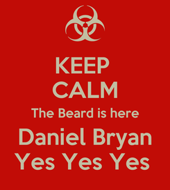 Poster: KEEP  CALM The Beard is here Daniel Bryan Yes Yes Yes