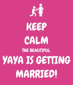 Poster: KEEP CALM THE BEAUTIFUL YAYA IS GETTING MARRIED!