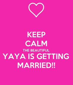 Poster: KEEP CALM THE BEAUTIFUL YAYA IS GETTING MARRIED!!