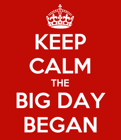 Poster: KEEP CALM THE BIG DAY BEGAN