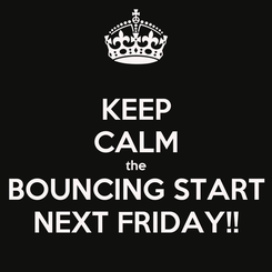 Poster: KEEP CALM the BOUNCING START NEXT FRIDAY!!