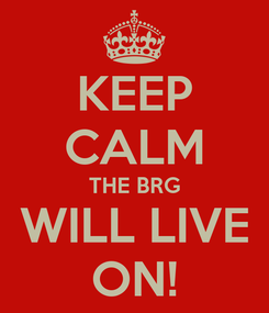 Poster: KEEP CALM THE BRG WILL LIVE ON!