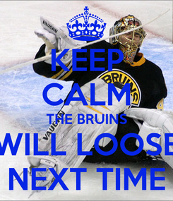 Poster: KEEP CALM THE BRUINS WILL LOOSE NEXT TIME