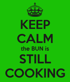 Poster: KEEP CALM the BUN is STILL COOKING