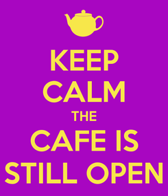 Poster: KEEP CALM THE CAFE IS STILL OPEN
