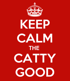 Poster: KEEP CALM THE  CATTY GOOD