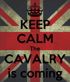 Poster: KEEP CALM The CAVALRY is coming