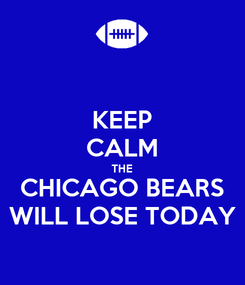 Poster: KEEP CALM THE CHICAGO BEARS WILL LOSE TODAY