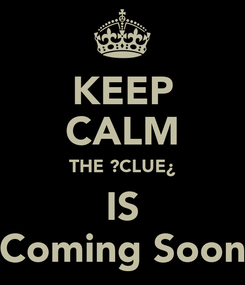 Poster: KEEP CALM THE ?CLUE¿ IS Coming Soon