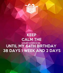 Poster: KEEP CALM THE COUNT DOWN IS ON UNTIL MY 64TH BIRTHDAY  38 DAYS 1 WEEK AND 2 DAYS