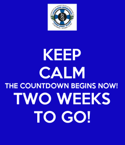 Poster: KEEP CALM THE COUNTDOWN BEGINS NOW! TWO WEEKS TO GO!