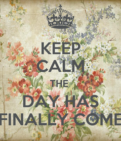 Poster: KEEP CALM THE  DAY HAS FINALLY COME