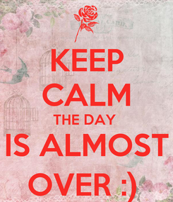 Poster: KEEP CALM THE DAY  IS ALMOST OVER :)