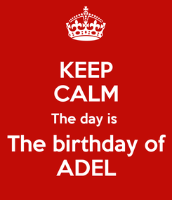 Poster: KEEP CALM The day is   The birthday of  ADEL