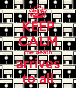 Poster: KEEP CALM the death arrives to all