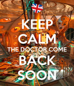 Poster: KEEP CALM THE DOCTOR COME BACK SOON