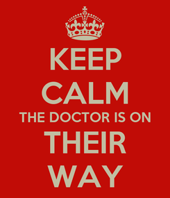 Poster: KEEP CALM THE DOCTOR IS ON THEIR WAY