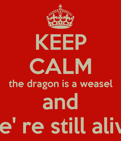 Poster: KEEP CALM the dragon is a weasel and we' re still alive