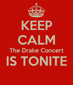 Poster: KEEP CALM The Drake Concert IS TONITE