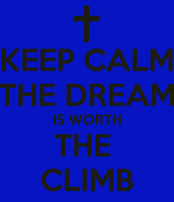 Poster: KEEP CALM THE DREAM IS WORTH THE  CLIMB