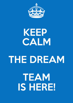 Poster: KEEP  CALM THE DREAM TEAM IS HERE!
