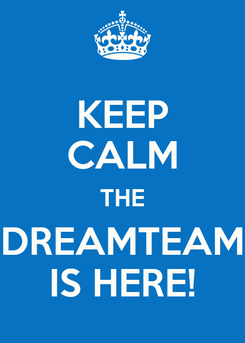 Poster: KEEP CALM THE DREAMTEAM IS HERE!