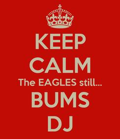 Poster: KEEP CALM The EAGLES still... BUMS DJ