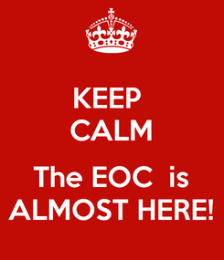 Poster: KEEP  CALM  The EOC  is ALMOST HERE!