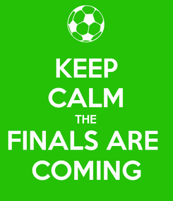 Poster: KEEP CALM THE FINALS ARE  COMING