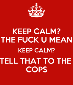 Poster: KEEP CALM? THE FUCK U MEAN KEEP CALM? TELL THAT TO THE  COPS