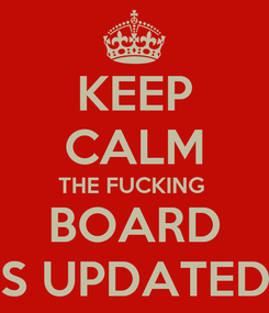Poster: KEEP CALM THE FUCKING  BOARD IS UPDATED!