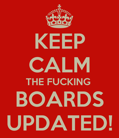 Poster: KEEP CALM THE FUCKING  BOARDS UPDATED!