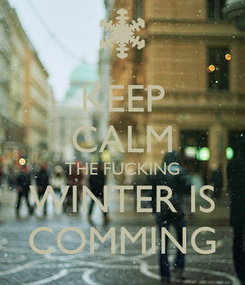 Poster: KEEP CALM THE FUCKING WINTER IS COMMING
