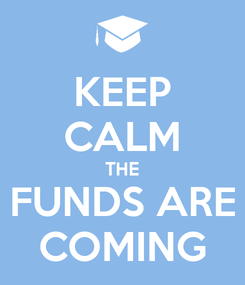Poster: KEEP CALM THE FUNDS ARE COMING