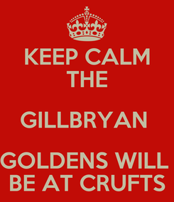 Poster: KEEP CALM  THE  GILLBRYAN  GOLDENS WILL  BE AT CRUFTS