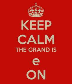 Poster: KEEP CALM THE GRAND IS e ON