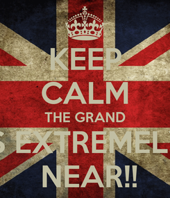 Poster: KEEP CALM THE GRAND IS EXTREMELY  NEAR!!