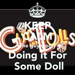 Poster: KEEP CALM The guy's only Doing it For  Some Doll