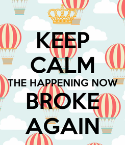 Poster: KEEP CALM THE HAPPENING NOW BROKE AGAIN
