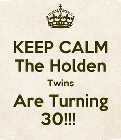Poster: KEEP CALM The Holden Twins Are Turning 30!!!