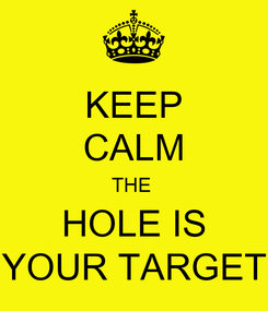 Poster: KEEP CALM THE  HOLE IS YOUR TARGET