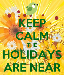 Poster: KEEP CALM THE HOLIDAYS ARE NEAR