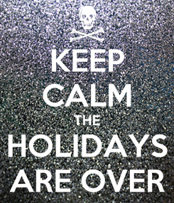 Poster: KEEP CALM THE HOLIDAYS ARE OVER