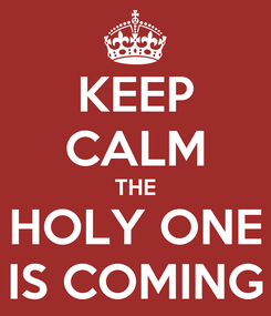 Poster: KEEP CALM THE HOLY ONE IS COMING