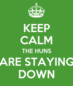 Poster: KEEP CALM THE HUNS ARE STAYING DOWN