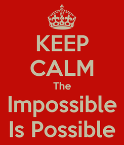 Poster: KEEP CALM The Impossible Is Possible