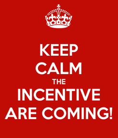 Poster: KEEP CALM THE INCENTIVE ARE COMING!