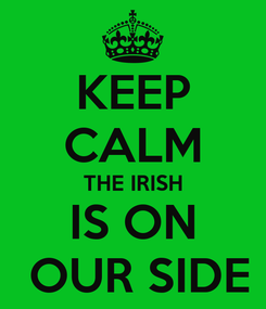 Poster: KEEP CALM THE IRISH IS ON  OUR SIDE