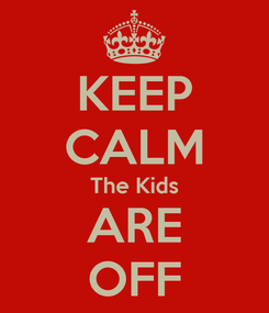 Poster: KEEP CALM The Kids ARE OFF