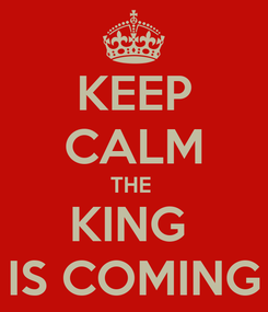 Poster: KEEP CALM THE  KING  IS COMING